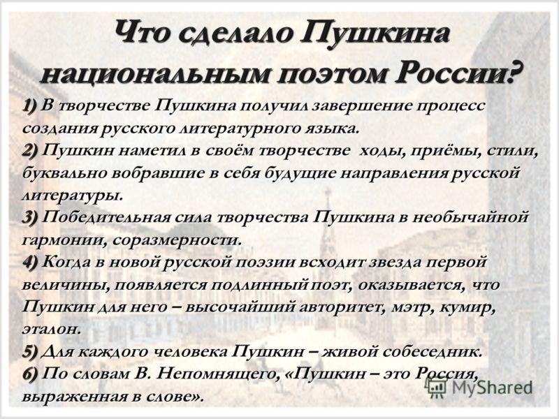 Что сделало Пушкина национальным поэтом России? 1) В творчестве Пушкина получил завершение процесс создания русского литературного языка. 2) Пушкин наметил в своём творчестве ходы, приёмы, стили, буквально вобравшие в себя будущие направления русской