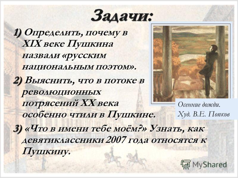 Задачи: 1) Определить, почему в XIX веке Пушкина назвали «русским национальным поэтом». 2) Выяснить, что в потоке в революционных потрясений XX века особенно чтили в Пушкине. 3) «Что в имени тебе моём?» Узнать, как девятиклассники 2007 года относятся