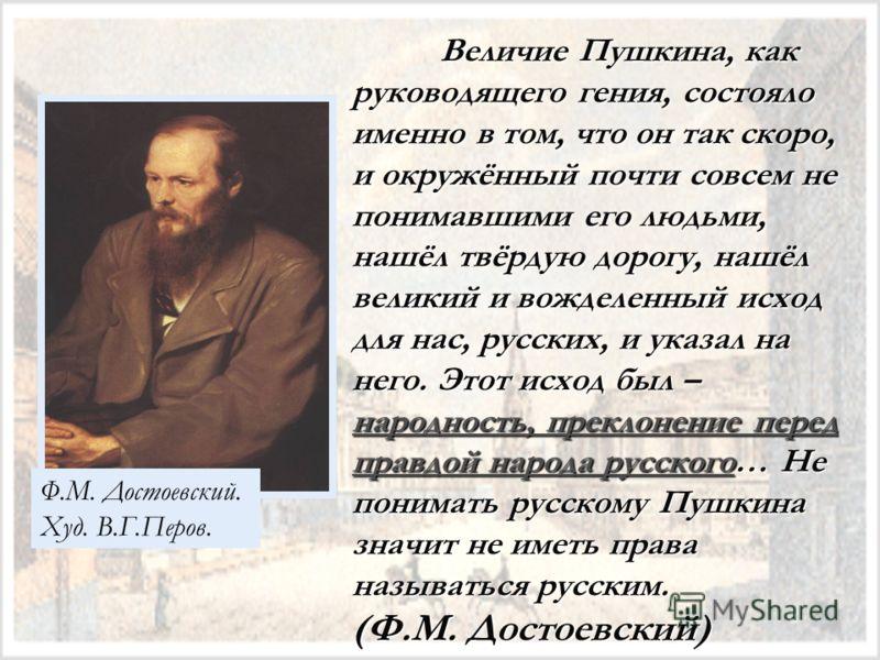 Величие Пушкина, как руководящего гения, состояло именно в том, что он так скоро, и окружённый почти совсем не понимавшими его людьми, нашёл твёрдую дорогу, нашёл великий и вожделенный исход для нас, русских, и указал на него. Этот исход был – народн