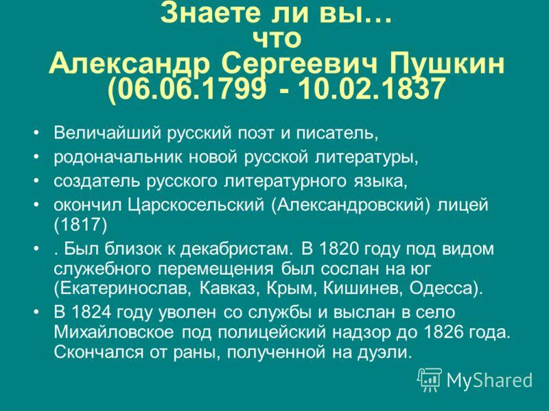 Знаете ли вы… что Александр Сергеевич Пушкин (06.06.1799 - 10.02.1837 Величайший русский поэт и писатель, родоначальник новой русской литературы, создатель русского литературного языка, окончил Царскосельский (Александровский) лицей (1817). Был близо