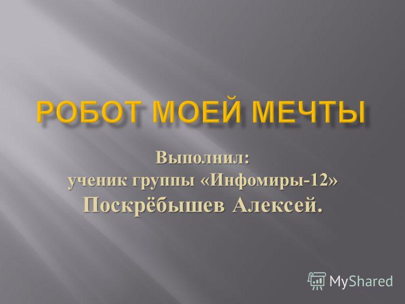 Выполнил : ученик группы « Инфомиры -12» Поскрёбышев Алексей.