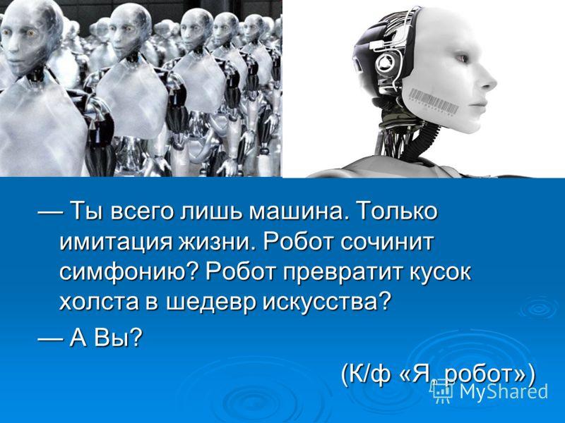 Ты всего лишь машина. Только имитация жизни. Робот сочинит симфонию? Робот превратит кусок холста в шедевр искусства? Ты всего лишь машина. Только имитация жизни. Робот сочинит симфонию? Робот превратит кусок холста в шедевр искусства? А Вы? А Вы? (К