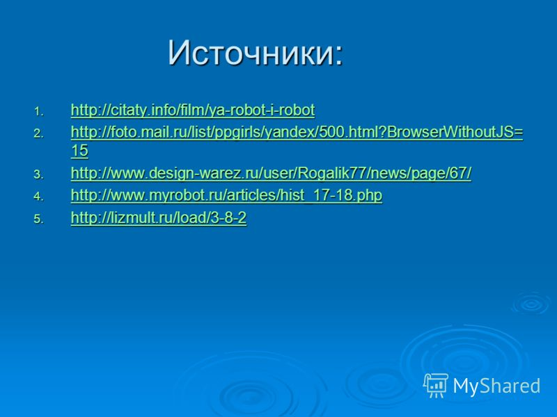 Источники: 1. http://citaty.info/film/ya-robot-i-robot http://citaty.info/film/ya-robot-i-robot 2. http://foto.mail.ru/list/ppgirls/yandex/500.html?BrowserWithoutJS= 15 http://foto.mail.ru/list/ppgirls/yandex/500.html?BrowserWithoutJS= 15 http://foto