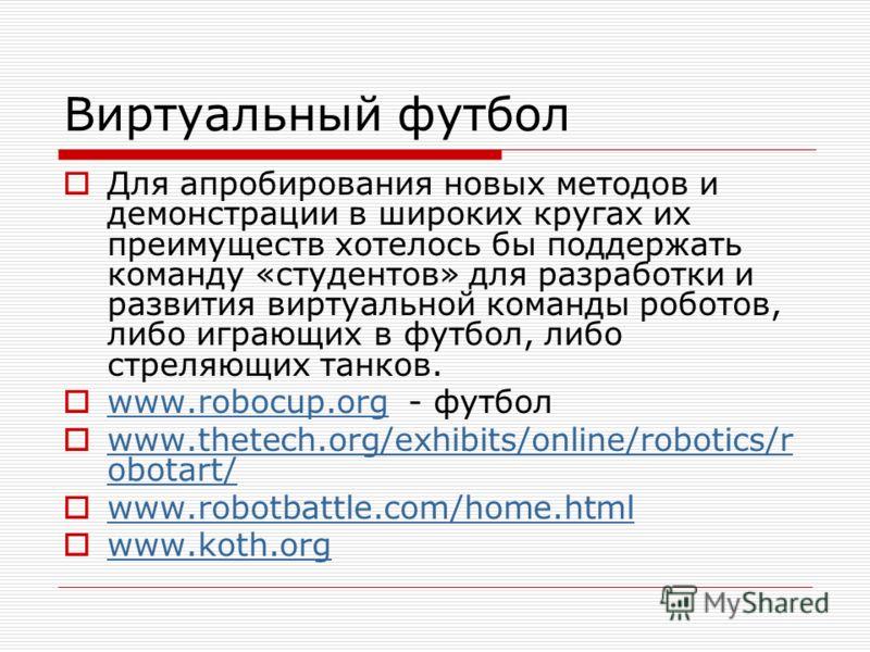 Виртуальный футбол Для апробирования новых методов и демонстрации в широких кругах их преимуществ хотелось бы поддержать команду «студентов» для разработки и развития виртуальной команды роботов, либо играющих в футбол, либо стреляющих танков. www.ro