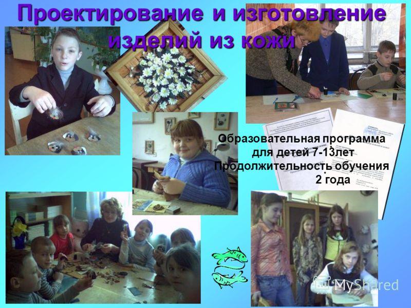Проектирование и изготовление изделий из кожи Образовательная программа для детей 7-13лет Продолжительность обучения 2 года