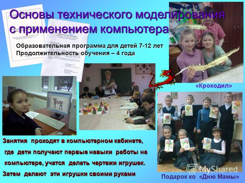 Занятия проходят в компьютерном кабинете, где дети получают первые навыки работы на компьютере, учатся делать чертежи игрушек. Затем делают эти игрушки своими руками Основы технического моделирования с применением компьютера Образовательная программа