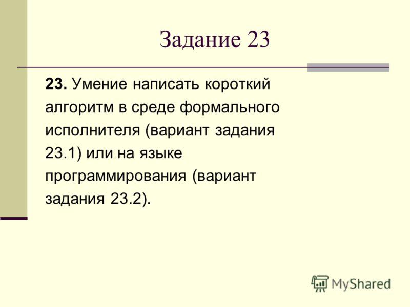 Задание 23 23. Умение написать короткий алгоритм в среде формального исполнителя (вариант задания 23.1) или на языке программирования (вариант задания 23.2).