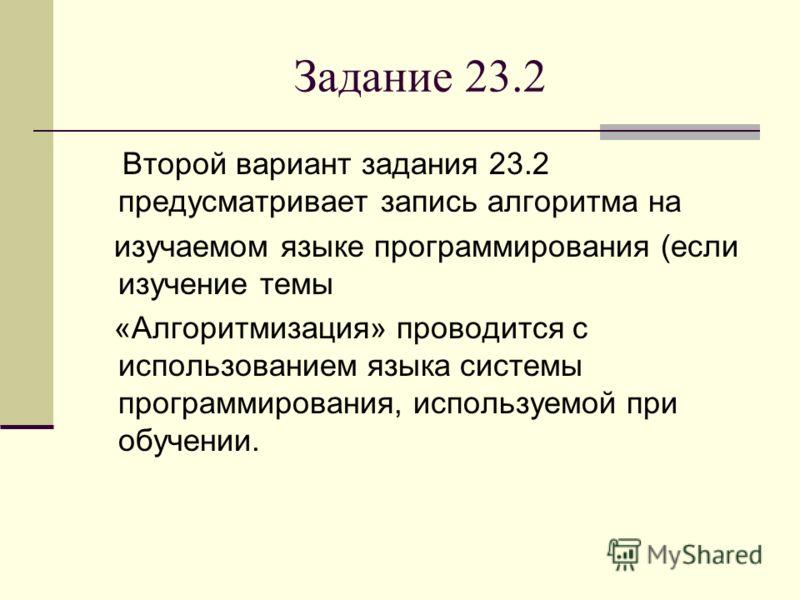 Задание 23.2 Второй вариант задания 23.2 предусматривает запись алгоритма на изучаемом языке программирования (если изучение темы «Алгоритмизация» проводится с использованием языка системы программирования, используемой при обучении.
