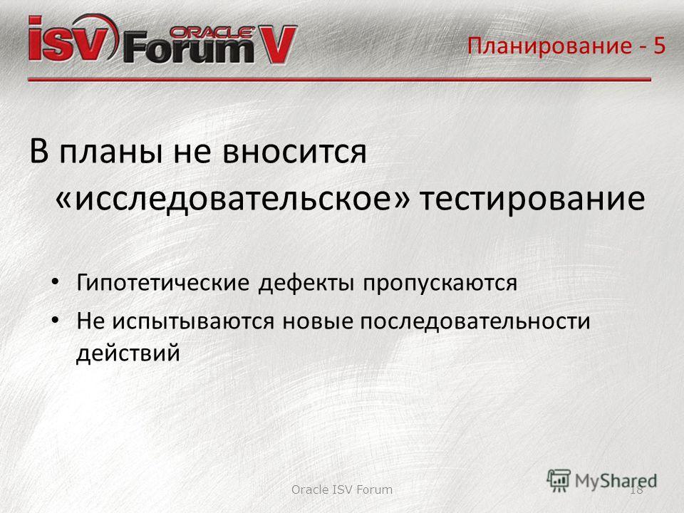 Планирование - 5 Oracle ISV Forum18 В планы не вносится «исследовательское» тестирование Гипотетические дефекты пропускаются Не испытываются новые последовательности действий