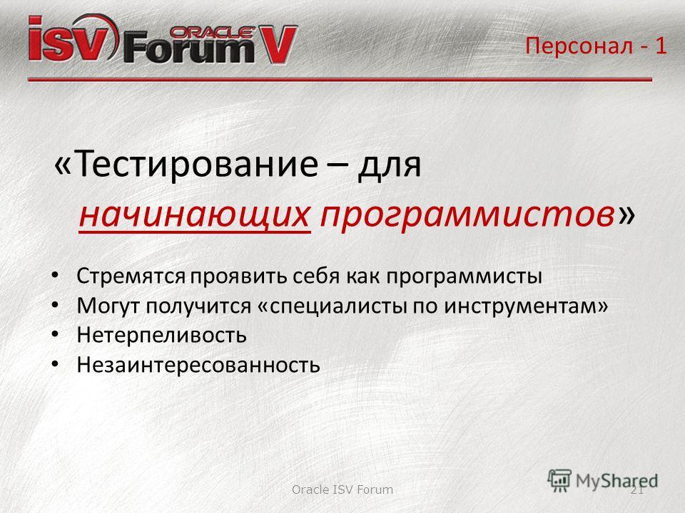 Oracle ISV Forum21 «Тестирование – для начинающих программистов» Персонал - 1 Стремятся проявить себя как программисты Могут получится «специалисты по инструментам» Нетерпеливость Незаинтересованность