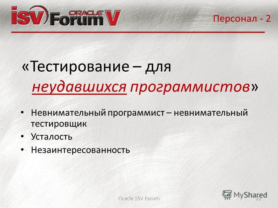 Oracle ISV Forum22 «Тестирование – для неудавшихся программистов» Персонал - 2 Невнимательный программист – невнимательный тестировщик Усталость Незаинтересованность