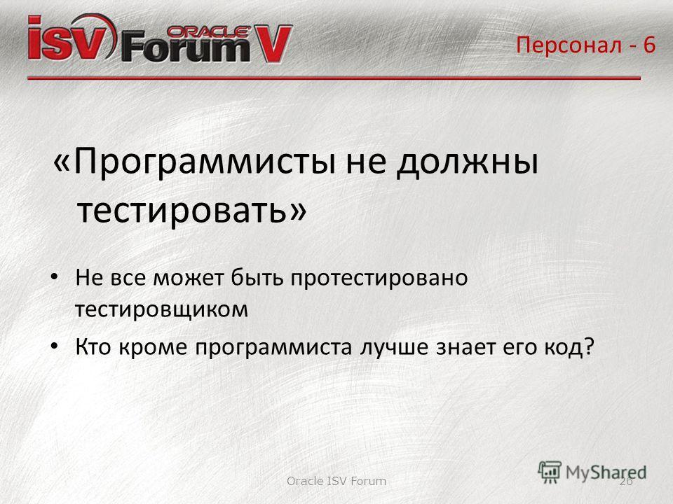 Oracle ISV Forum26 «Программисты не должны тестировать» Персонал - 6 Не все может быть протестировано тестировщиком Кто кроме программиста лучше знает его код?