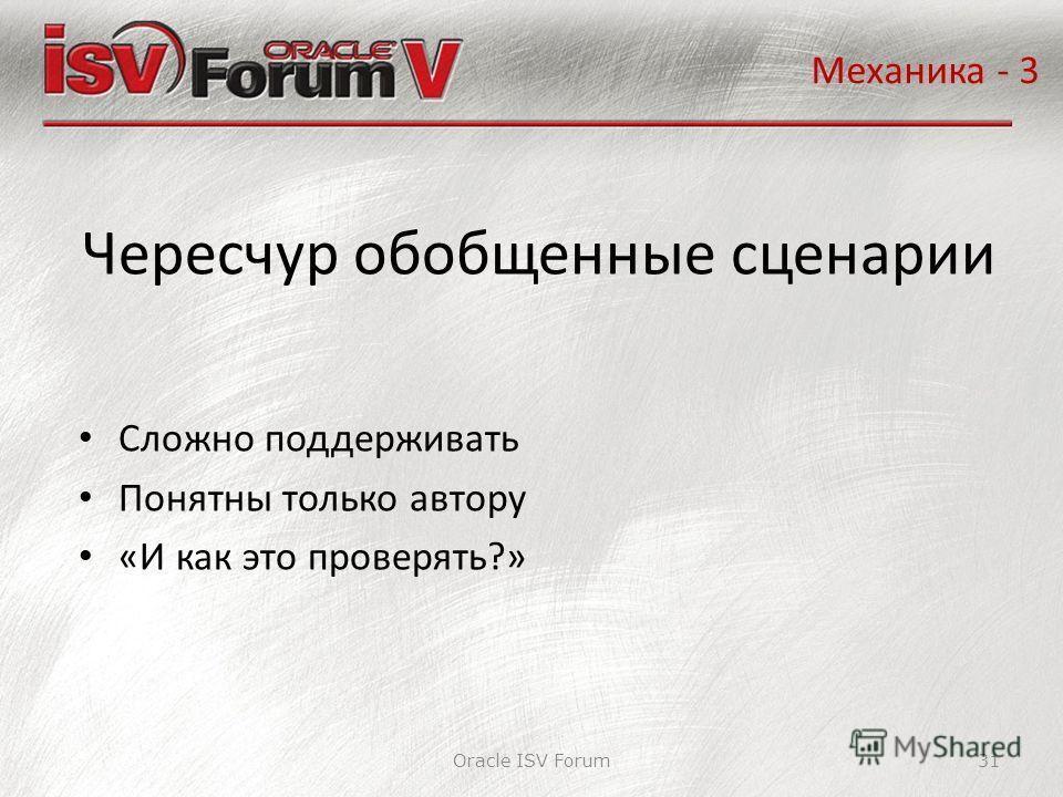 Oracle ISV Forum31 Чересчур обобщенные сценарии Механика - 3 Сложно поддерживать Понятны только автору «И как это проверять?»