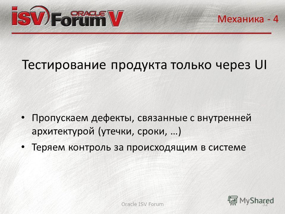 Oracle ISV Forum32 Тестирование продукта только через UI Механика - 4 Пропускаем дефекты, связанные с внутренней архитектурой (утечки, сроки, …) Теряем контроль за происходящим в системе