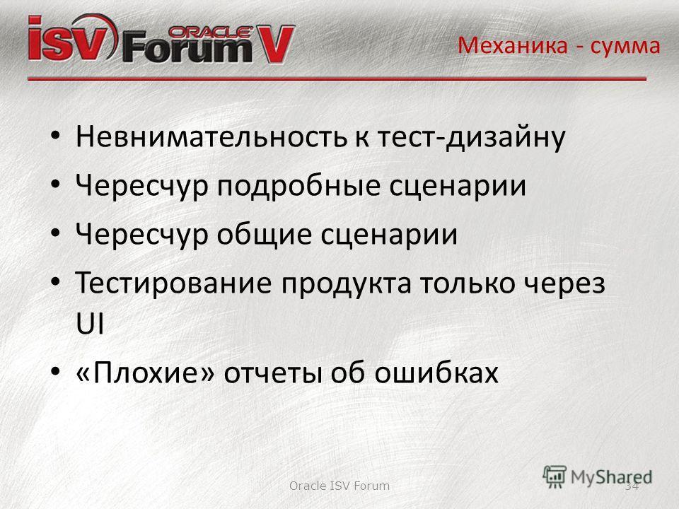 Oracle ISV Forum34 Механика - сумма Невнимательность к тест-дизайну Чересчур подробные сценарии Чересчур общие сценарии Тестирование продукта только через UI «Плохие» отчеты об ошибках