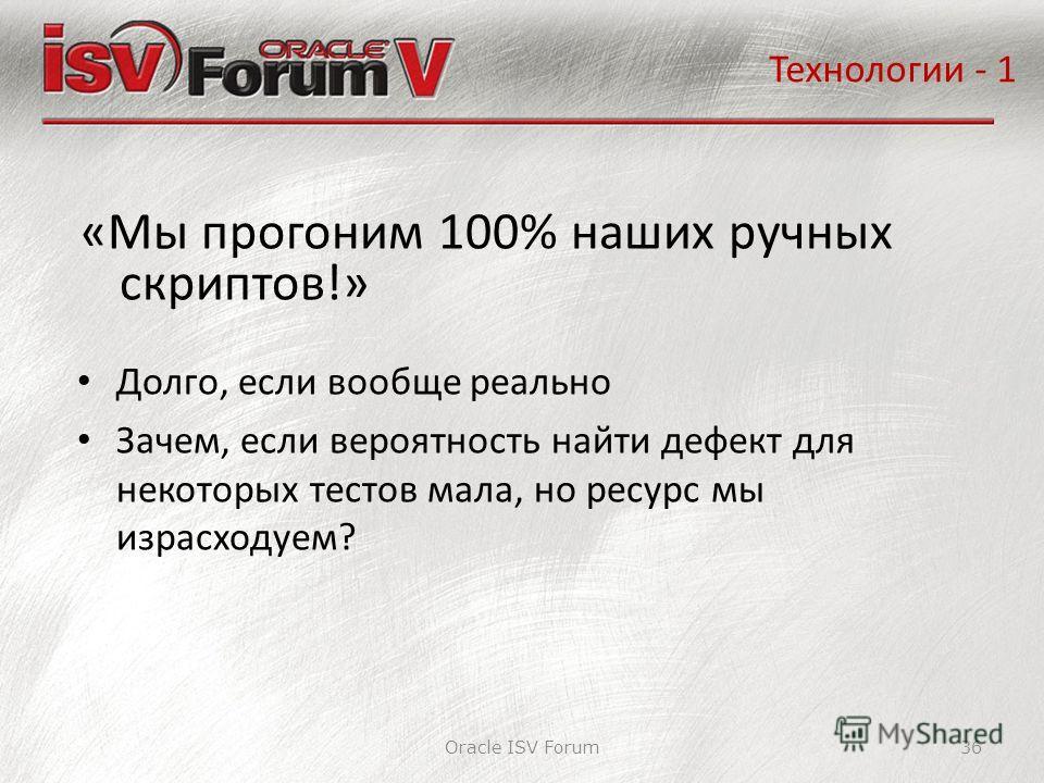 Oracle ISV Forum36 «Мы прогоним 100% наших ручных скриптов!» Технологии - 1 Долго, если вообще реально Зачем, если вероятность найти дефект для некоторых тестов мала, но ресурс мы израсходуем?