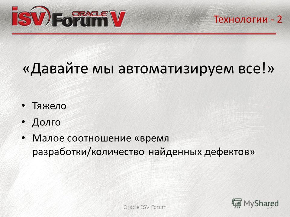 Oracle ISV Forum37 «Давайте мы автоматизируем все!» Технологии - 2 Тяжело Долго Малое соотношение «время разработки/количество найденных дефектов»
