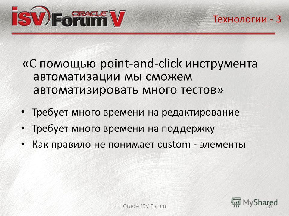Oracle ISV Forum38 «С помощью point-and-click инструмента автоматизации мы сможем автоматизировать много тестов» Технологии - 3 Требует много времени на редактирование Требует много времени на поддержку Как правило не понимает custom - элементы