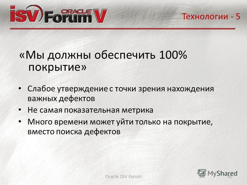 Oracle ISV Forum40 «Мы должны обеспечить 100% покрытие» Технологии - 5 Слабое утверждение с точки зрения нахождения важных дефектов Не самая показательная метрика Много времени может уйти только на покрытие, вместо поиска дефектов