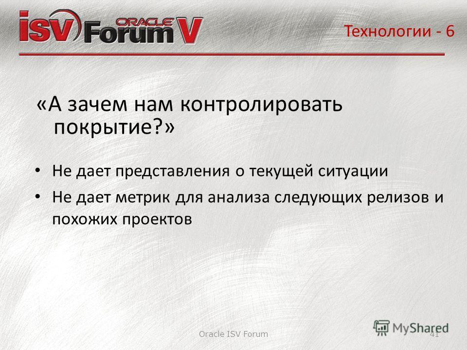 Oracle ISV Forum41 «А зачем нам контролировать покрытие?» Технологии - 6 Не дает представления о текущей ситуации Не дает метрик для анализа следующих релизов и похожих проектов