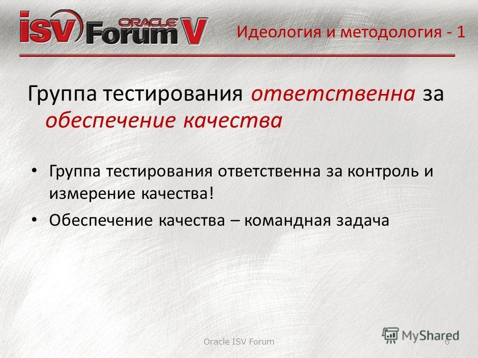 Идеология и методология - 1 Oracle ISV Forum6 Группа тестирования ответственна за обеспечение качества Группа тестирования ответственна за контроль и измерение качества! Обеспечение качества – командная задача