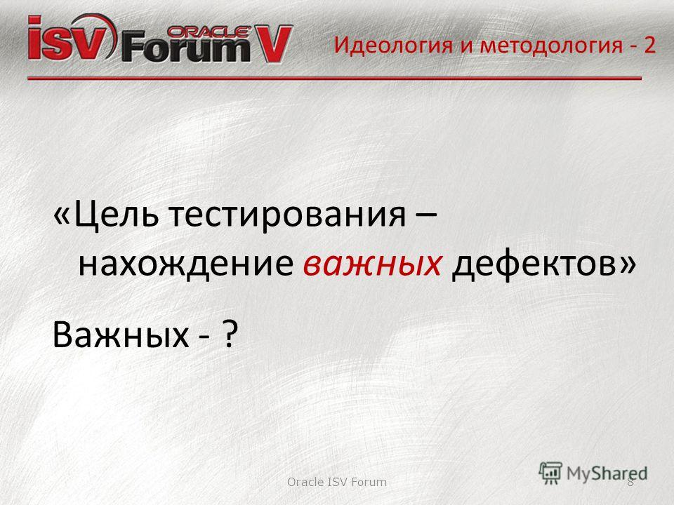 Идеология и методология - 2 Oracle ISV Forum8 «Цель тестирования – нахождение важных дефектов» Важных - ?
