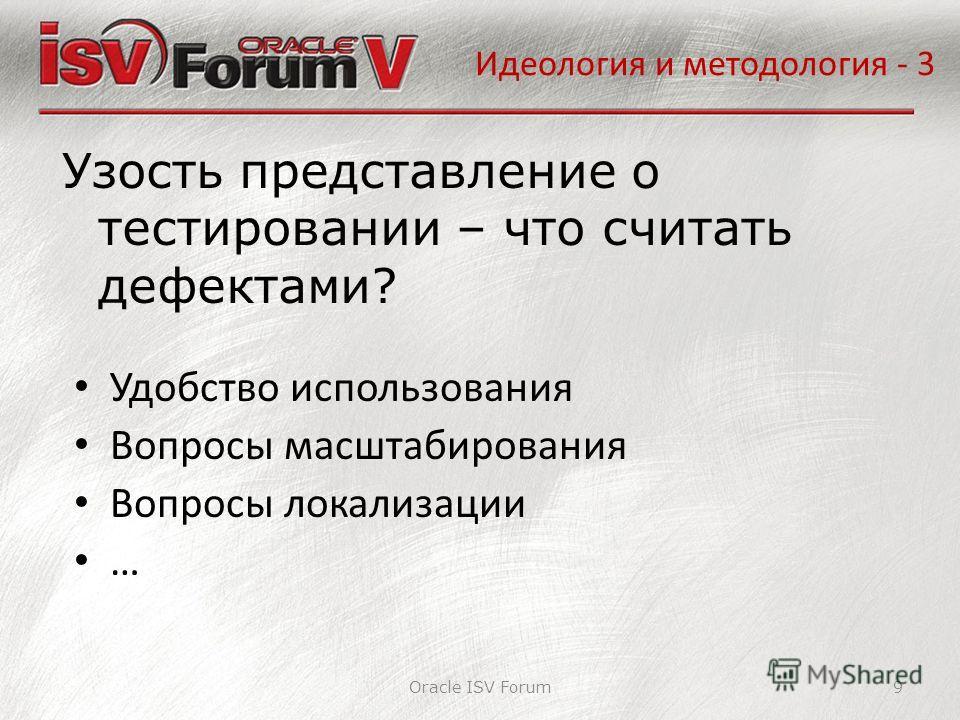 Идеология и методология - 3 Oracle ISV Forum9 Удобство использования Вопросы масштабирования Вопросы локализации … Узость представление о тестировании – что считать дефектами?