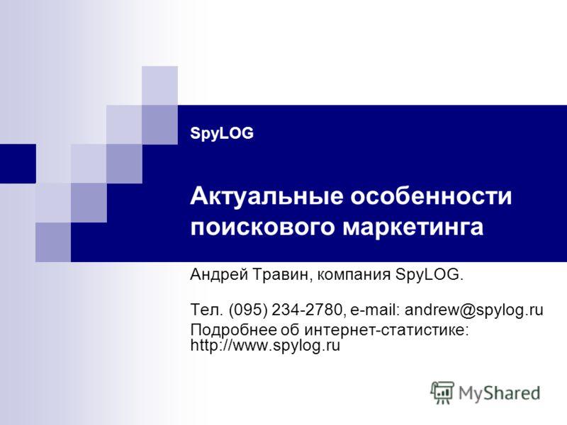 SpyLOG Актуальные особенности поискового маркетинга Андрей Травин, компания SpyLOG. Тел. (095) 234-2780, e-mail: andrew@spylog.ru Подробнее об интернет-статистике: http://www.spylog.ru