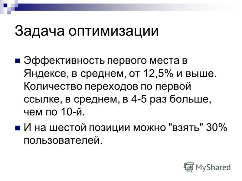 Задача оптимизации Эффективность первого места в Яндексе, в среднем, от 12,5% и выше. Количество переходов по первой ссылке, в среднем, в 4-5 раз больше, чем по 10-й. И на шестой позиции можно взять 30% пользователей.