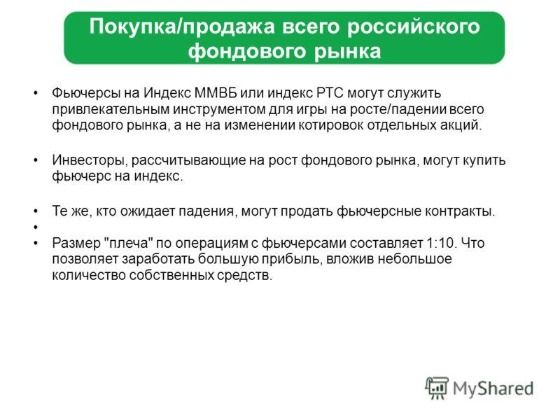 Покупка/продажа всего российского фондового рынка Фьючерсы на Индекс ММВБ или индекс РТС могут служить привлекательным инструментом для игры на росте/падении всего фондового рынка, а не на изменении котировок отдельных акций. Инвесторы, рассчитывающи