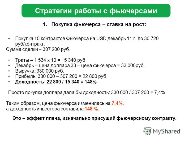 1.Покупка фьючерса – ставка на рост: Покупка 10 контрактов Фьючерса на USD декабрь 11 г. по 30 720 руб/контракт. Сумма сделки – 307 200 руб. Траты – 1 534 x 10 = 15 340 руб. Декабрь – цена доллара 33 – цена фьючерса = 33 000руб. Выручка: 330 000 руб.