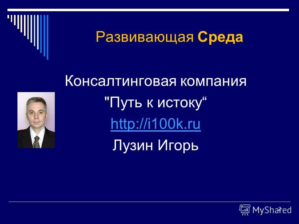 2 Развивающая Среда Консалтинговая компания Путь к истоку http://i100k.ru Лузин Игорь