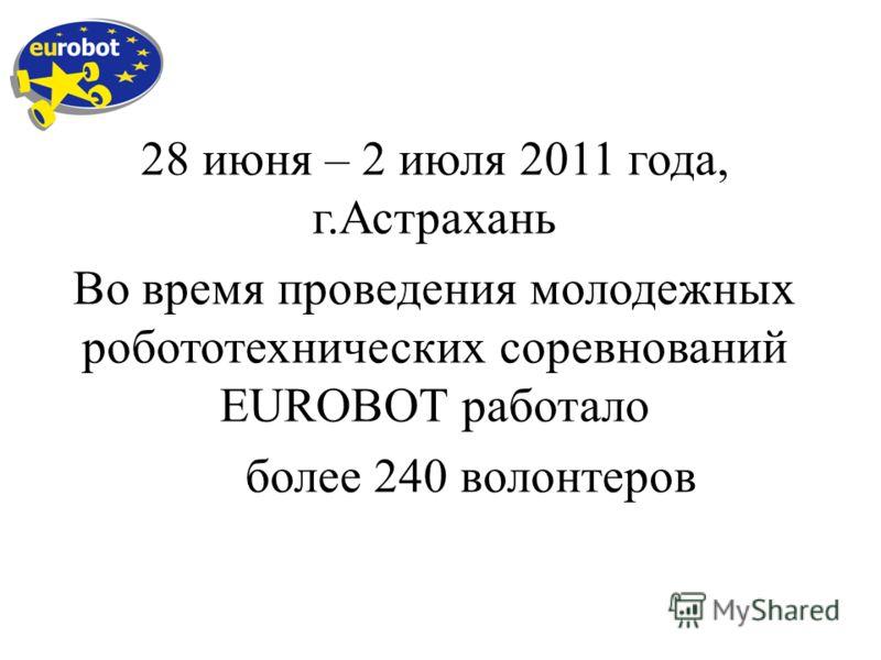 28 июня – 2 июля 2011 года, г.Астрахань Во время проведения молодежных робототехнических соревнований EUROBOT работало более 240 волонтеров