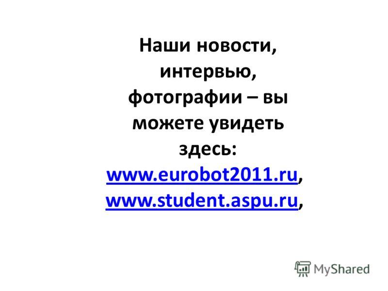 Наши новости, интервью, фотографии – вы можете увидеть здесь: www.eurobot2011.ru, www.eurobot2011.ru www.student.aspu.ruwww.student.aspu.ru,
