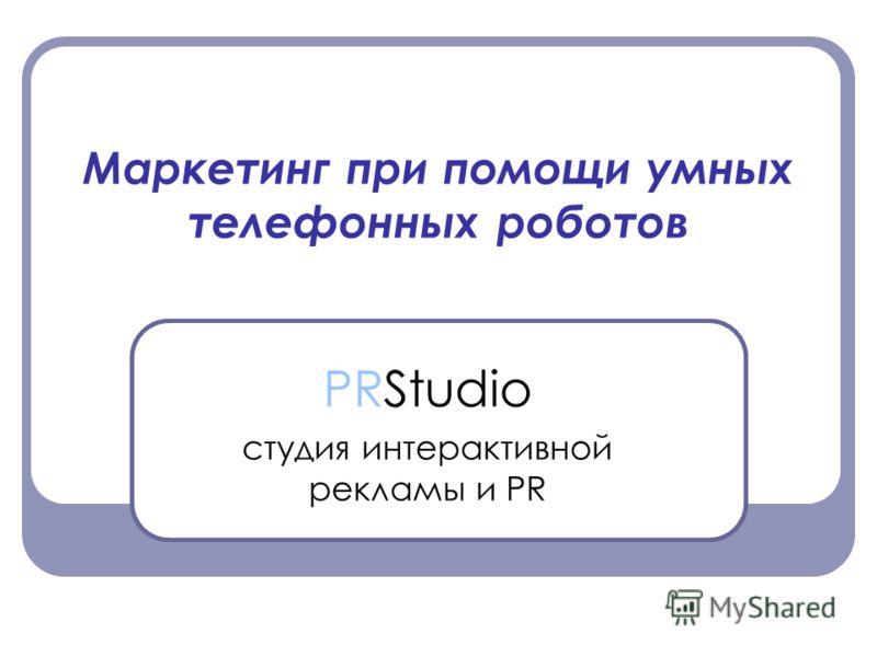 Маркетинг при помощи умных телефонных роботов PRStudio студия интерактивной рекламы и PR