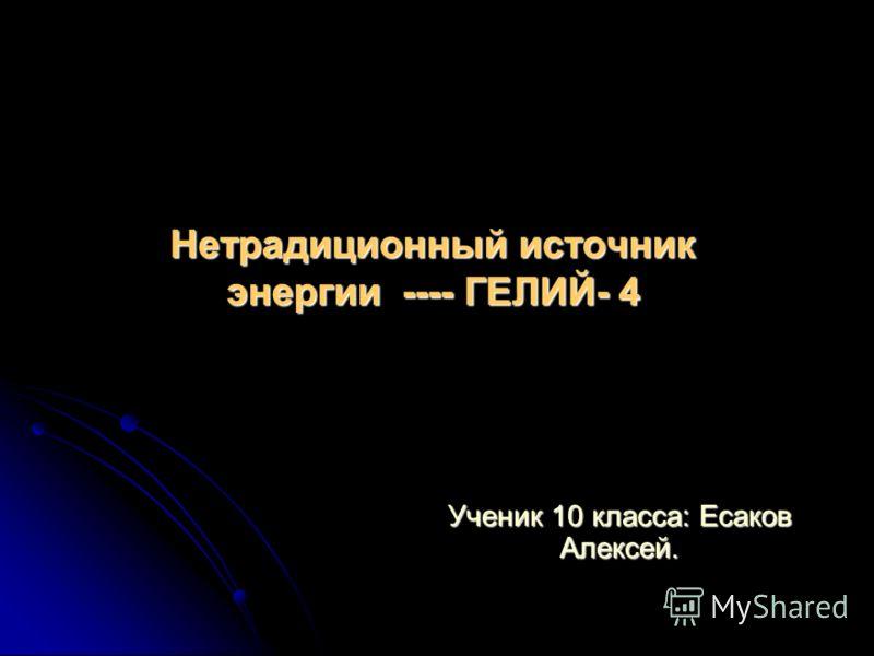 Нетрадиционный источник энергии ---- ГЕЛИЙ- 4 Ученик 10 класса: Есаков Алексей.