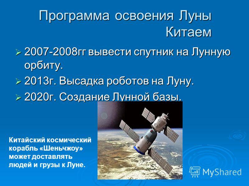 Программа освоения Луны Китаем 2007-2008гг вывести спутник на Лунную орбиту. 2007-2008гг вывести спутник на Лунную орбиту. 2013г. Высадка роботов на Луну. 2013г. Высадка роботов на Луну. 2020г. Создание Лунной базы. 2020г. Создание Лунной базы. Китай