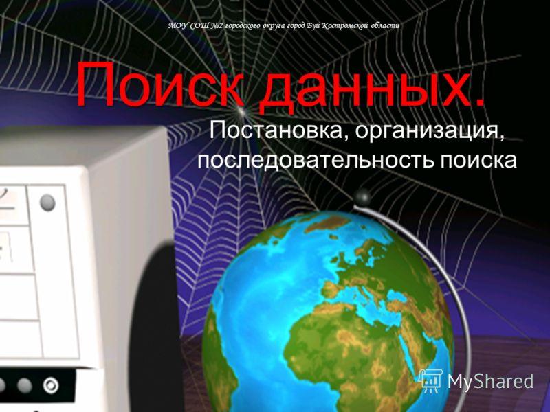 Поиск данных. Постановка, организация, последовательность поиска МОУ СОШ 2 городского округа город Буй Костромской области