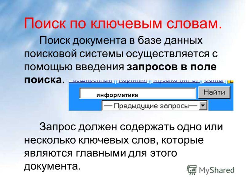Поиск по ключевым словам. Поиск документа в базе данных поисковой системы осуществляется с помощью введения запросов в поле поиска. Запрос должен содержать одно или несколько ключевых слов, которые являются главными для этого документа. информатика
