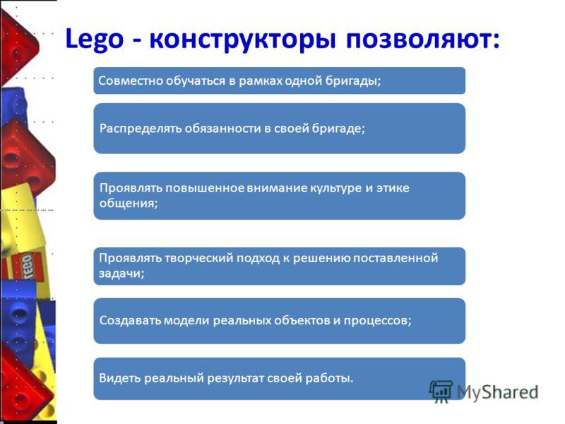 Lego - конструкторы позволяют: Совместно обучаться в рамках одной бригады; Распределять обязанности в своей бригаде; Проявлять повышенное внимание культуре и этике общения; Проявлять творческий подход к решению поставленной задачи; Создавать модели р