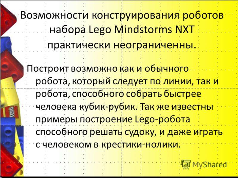 Возможности конструирования роботов набора Lego Mindstorms NXT практически неограниченны. Построит возможно как и обычного робота, который следует по линии, так и робота, способного собрать быстрее человека кубик-рубик. Так же известны примеры постро