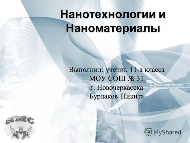 Нанотехнологии и Наноматериалы Выполнил: ученик 11-а класса МОУ СОШ 31 г. Новочеркасска Бурлаков Никита