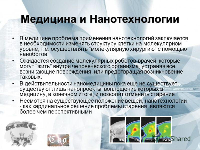 Медицина и Нанотехнологии В медицине проблема применения нанотехнологий заключается в необходимости изменять структуру клетки на молекулярном уровне, т.е. осуществлять