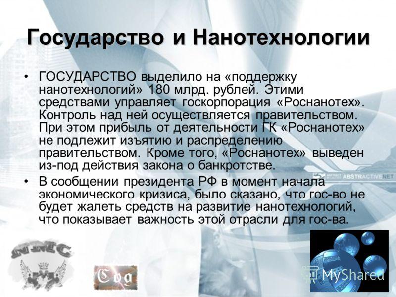 Государство и Нанотехнологии ГОСУДАРСТВО выделило на «поддержку нанотехнологий» 180 млрд. рублей. Этими средствами управляет госкорпорация «Роснанотех». Контроль над ней осуществляется правительством. При этом прибыль от деятельности ГК «Роснанотех»