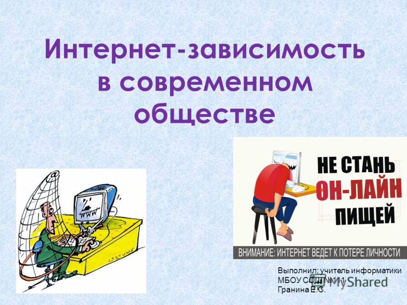 Интернет-зависимость в современном обществе Выполнил: учитель информатики МБОУ СОШ 111 Гранина Е.С.