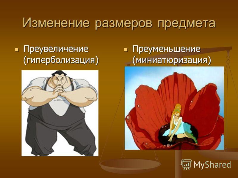 Изменение размеров предмета Преувеличение (гиперболизация) Преувеличение (гиперболизация) Преуменьшение (миниатюризация)