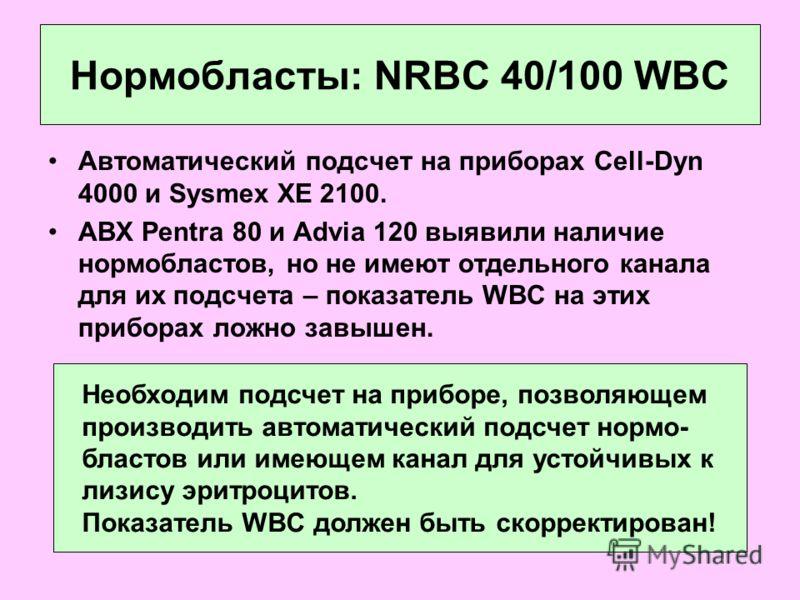 Нормобласты: NRBC 40/100 WBC Автоматический подсчет на приборах Cell-Dyn 4000 и Sysmex XE 2100. ABX Pentra 80 и Advia 120 выявили наличие нормобластов, но не имеют отдельного канала для их подсчета – показатель WBC на этих приборах ложно завышен. Нео