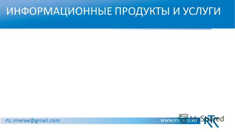 ИНФОРМАЦИОННЫЕ ПРОДУКТЫ И УСЛУГИ WWW.RTC-EDU.RU rtc.imerae@gmail.com