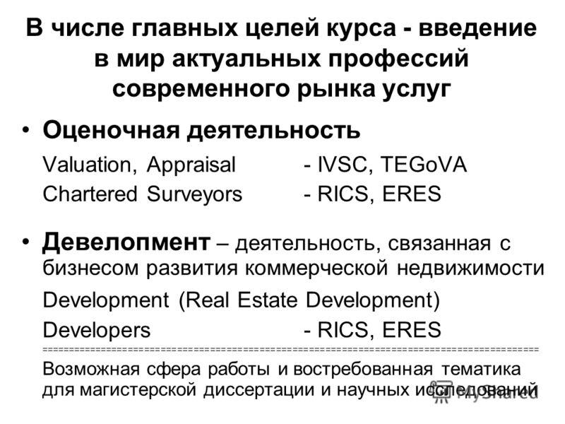 В числе главных целей курса - введение в мир актуальных профессий современного рынка услуг Оценочная деятельность Valuation, Appraisal - IVSC, TEGoVA Chartered Surveyors - RICS, ERES Девелопмент – деятельность, связанная с бизнесом развития коммерчес