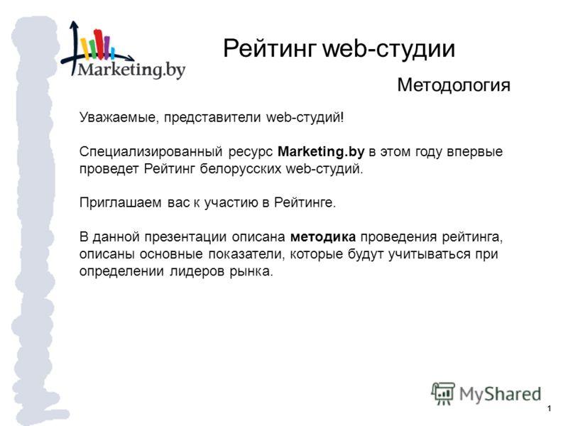 1 Рейтинг web-студии Методология Уважаемые, представители web-студий! Специализированный ресурс Marketing.by в этом году впервые проведет Рейтинг белорусских web-студий. Приглашаем вас к участию в Рейтинге. В данной презентации описана методика прове